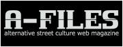 A-FILES オルタナティヴ・ストリートカルチャー・ウェブマガジン